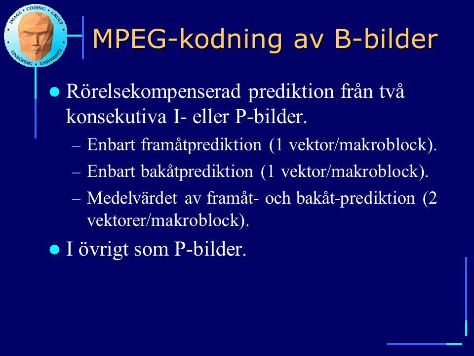 MPEG-kodning av B-bilder  Rörelsekompenserad prediktion från två konsekutiva I- eller P-bilder. – Enbart framåtprediktion (1 vektor/makroblock). – En