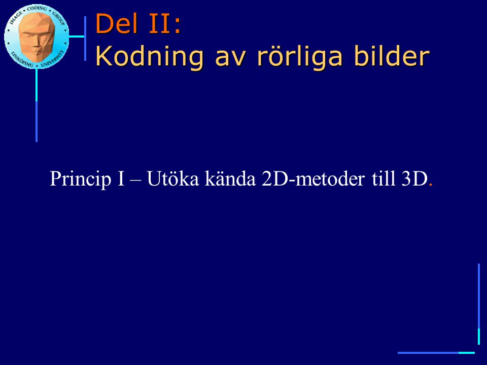 Del II: Kodning av rörliga bilder Princip I – Utöka kända 2D-metoder till 3D.