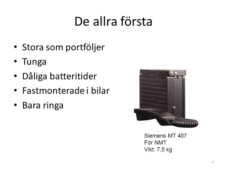 De allra första • Stora som portföljer • Tunga • Dåliga batteritider • Fastmonterade i bilar • Bara ringa 9 Siemens MT 407 För NMT Vikt: 7,5 kg