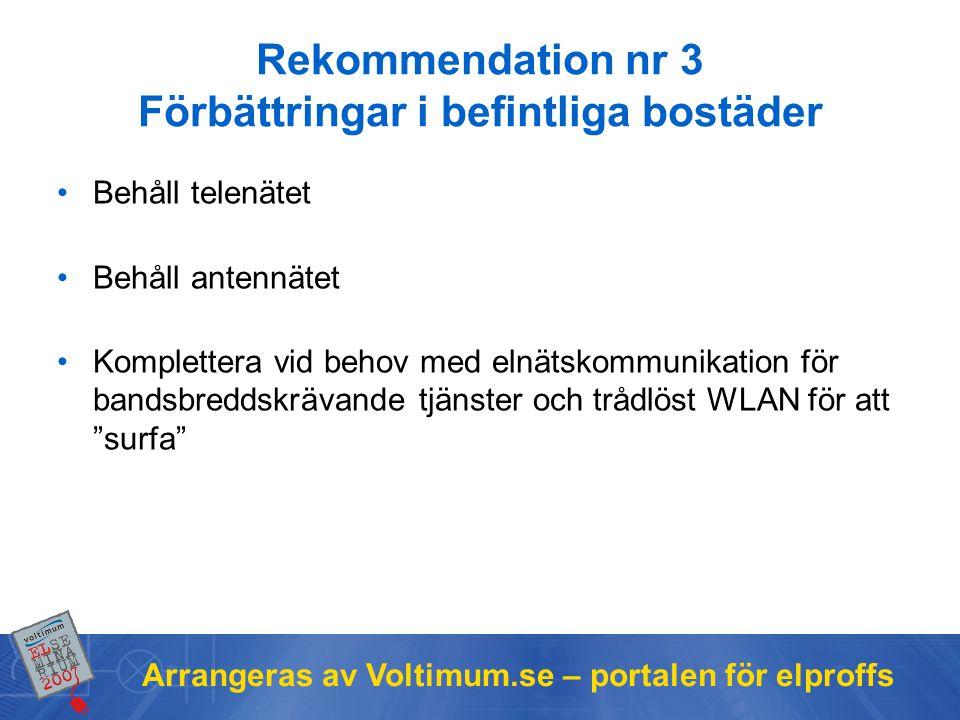 Arrangeras av Voltimum.se – portalen för elproffs Rekommendation nr 3 Förbättringar i befintliga bostäder •Behåll telenätet •Behåll antennätet •Komplettera vid behov med elnätskommunikation för bandsbreddskrävande tjänster och trådlöst WLAN för att surfa