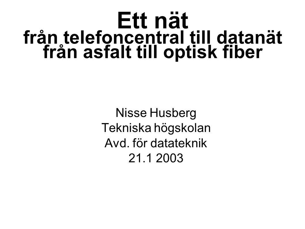 Ett nät från telefoncentral till datanät från asfalt till optisk fiber Nisse Husberg Tekniska högskolan Avd. för datateknik 21.1 2003