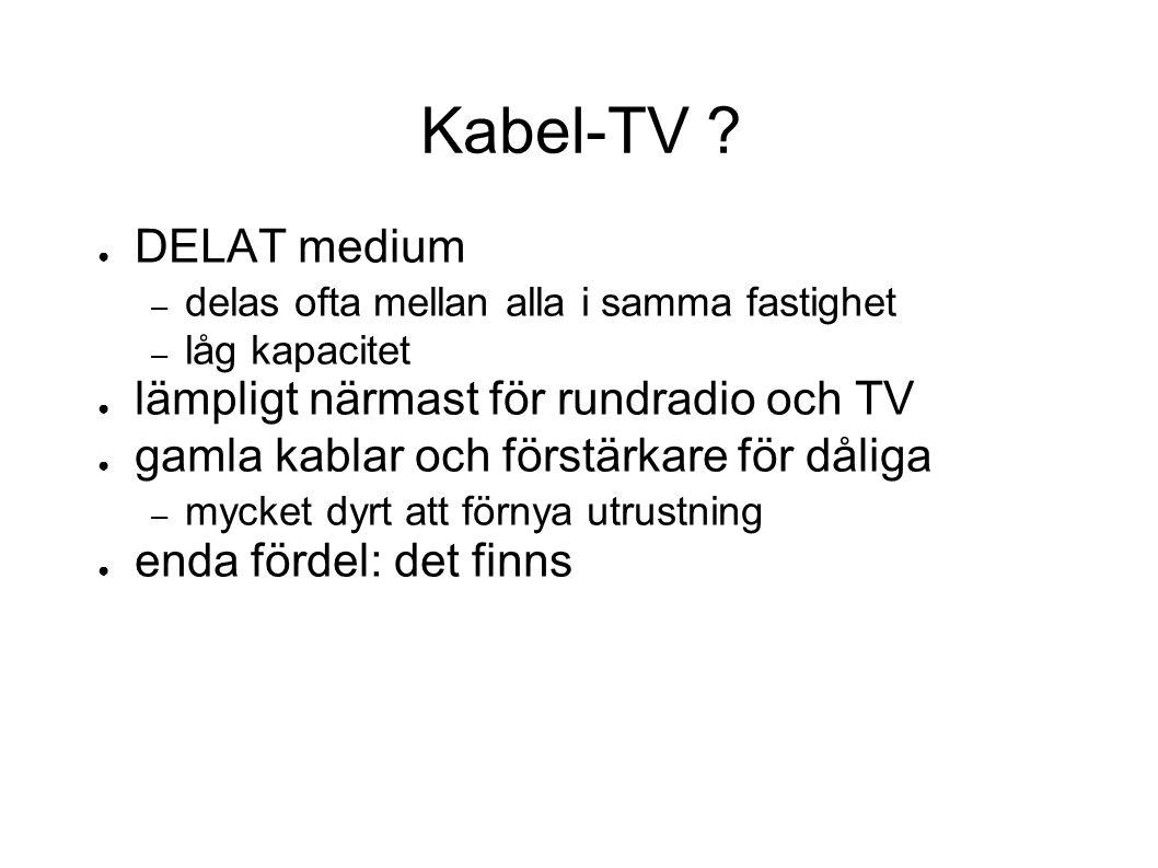 Kabel-TV ? ● DELAT medium – delas ofta mellan alla i samma fastighet – låg kapacitet ● lämpligt närmast för rundradio och TV ● gamla kablar och förstä