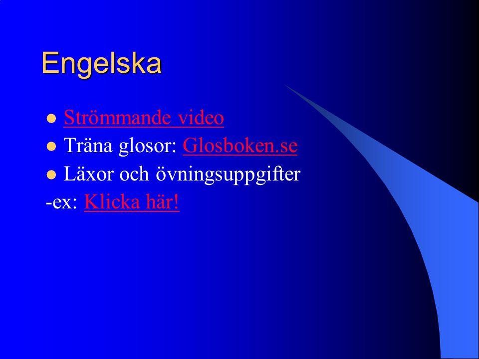 Engelska  Strömmande video Strömmande video  Träna glosor: Glosboken.seGlosboken.se  Läxor och övningsuppgifter -ex: Klicka här!Klicka här!