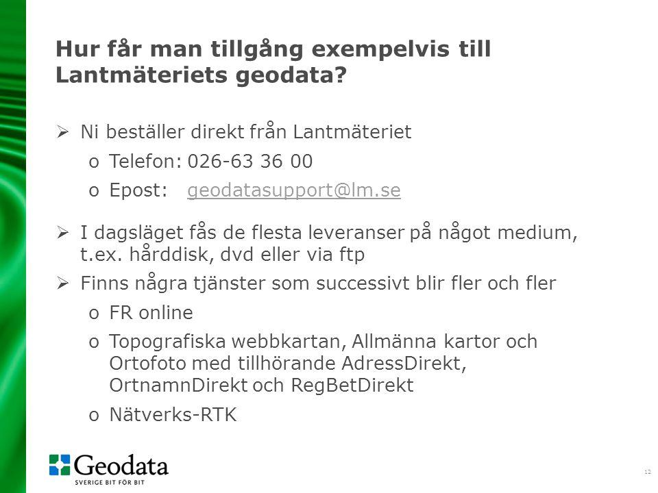 12 Hur får man tillgång exempelvis till Lantmäteriets geodata?  Ni beställer direkt från Lantmäteriet oTelefon:026-63 36 00 oEpost:geodatasupport@lm.