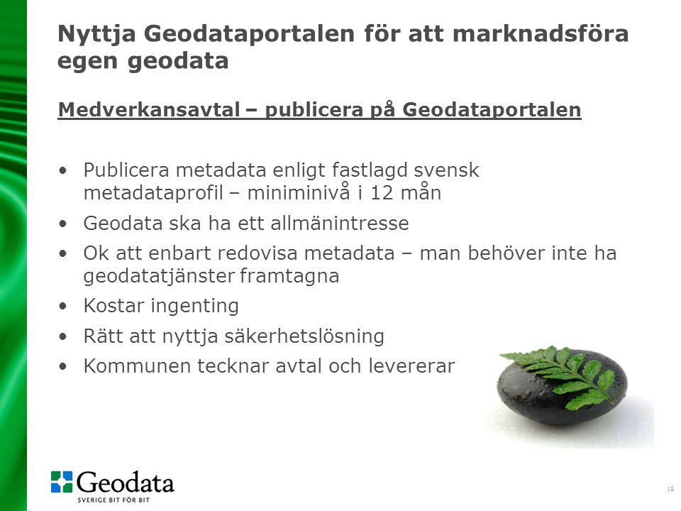 19 Nyttja Geodataportalen för att marknadsföra egen geodata Medverkansavtal – publicera på Geodataportalen •Publicera metadata enligt fastlagd svensk