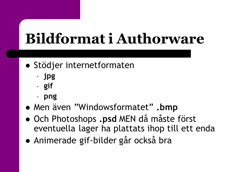 """Bildformat i Authorware  Stödjer internetformaten – jpg – gif – png  Men även """"Windowsformatet"""".bmp  Och Photoshops.psd MEN då måste först eventuel"""