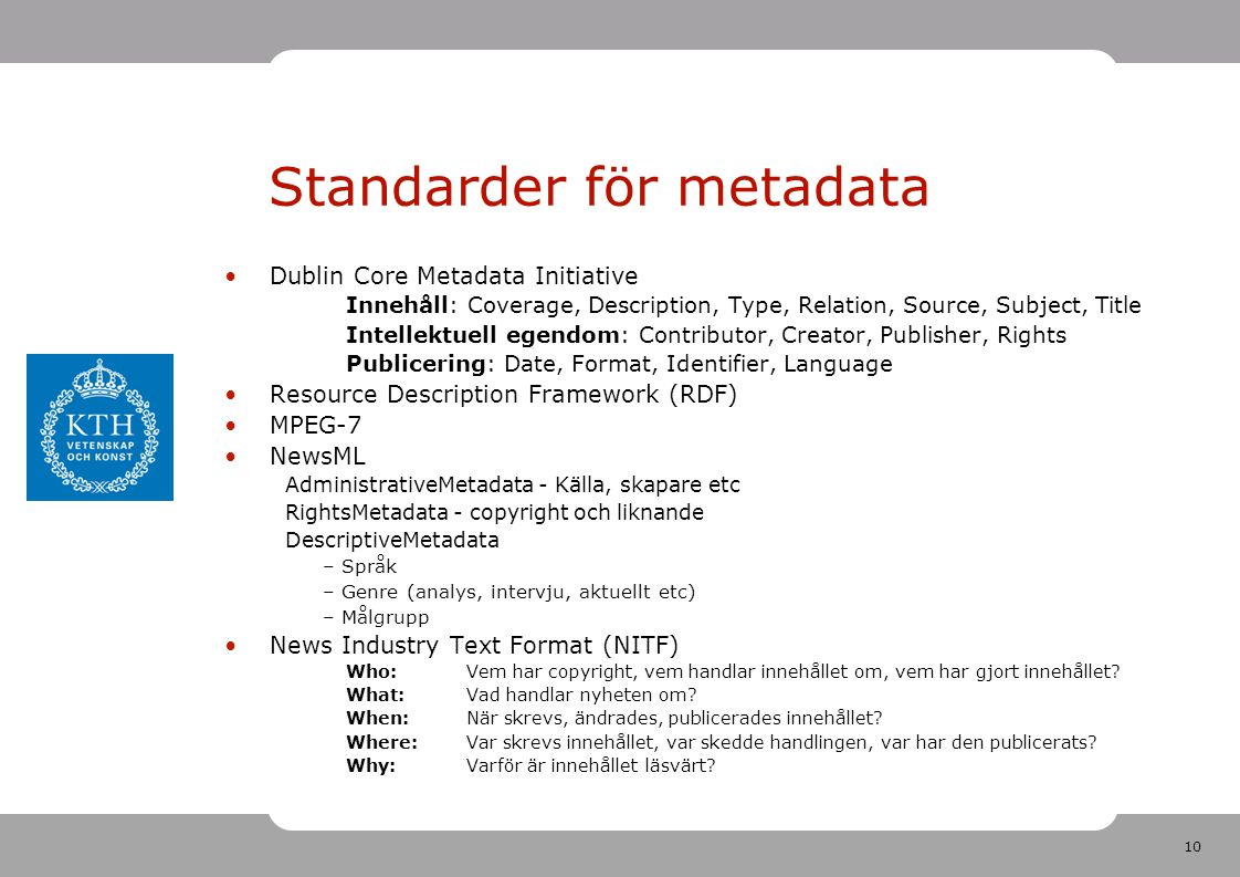 10 Standarder för metadata •Dublin Core Metadata Initiative Innehåll: Coverage, Description, Type, Relation, Source, Subject, Title Intellektuell egendom: Contributor, Creator, Publisher, Rights Publicering: Date, Format, Identifier, Language •Resource Description Framework (RDF) •MPEG-7 •NewsML AdministrativeMetadata - Källa, skapare etc RightsMetadata - copyright och liknande DescriptiveMetadata – Språk – Genre (analys, intervju, aktuellt etc) – Målgrupp •News Industry Text Format (NITF) Who: Vem har copyright, vem handlar innehållet om, vem har gjort innehållet.