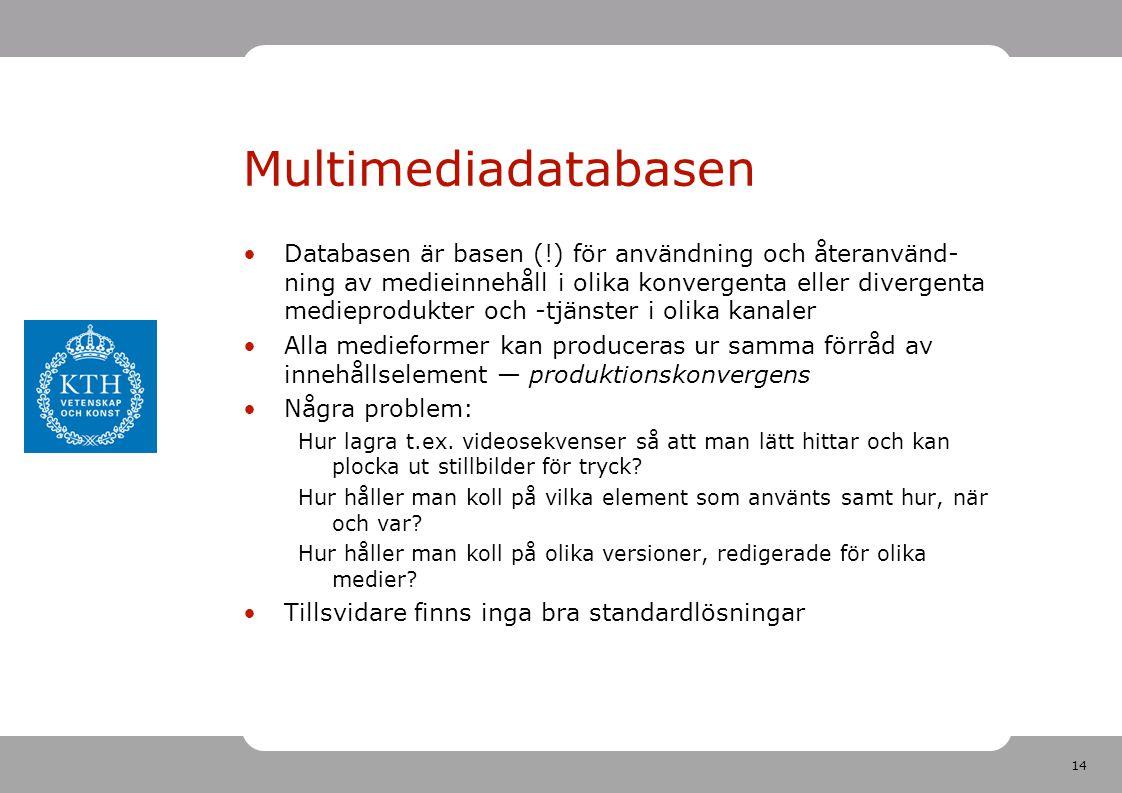 14 Multimediadatabasen •Databasen är basen (!) för användning och återanvänd- ning av medieinnehåll i olika konvergenta eller divergenta medieprodukter och -tjänster i olika kanaler •Alla medieformer kan produceras ur samma förråd av innehållselement — produktionskonvergens •Några problem: Hur lagra t.ex.