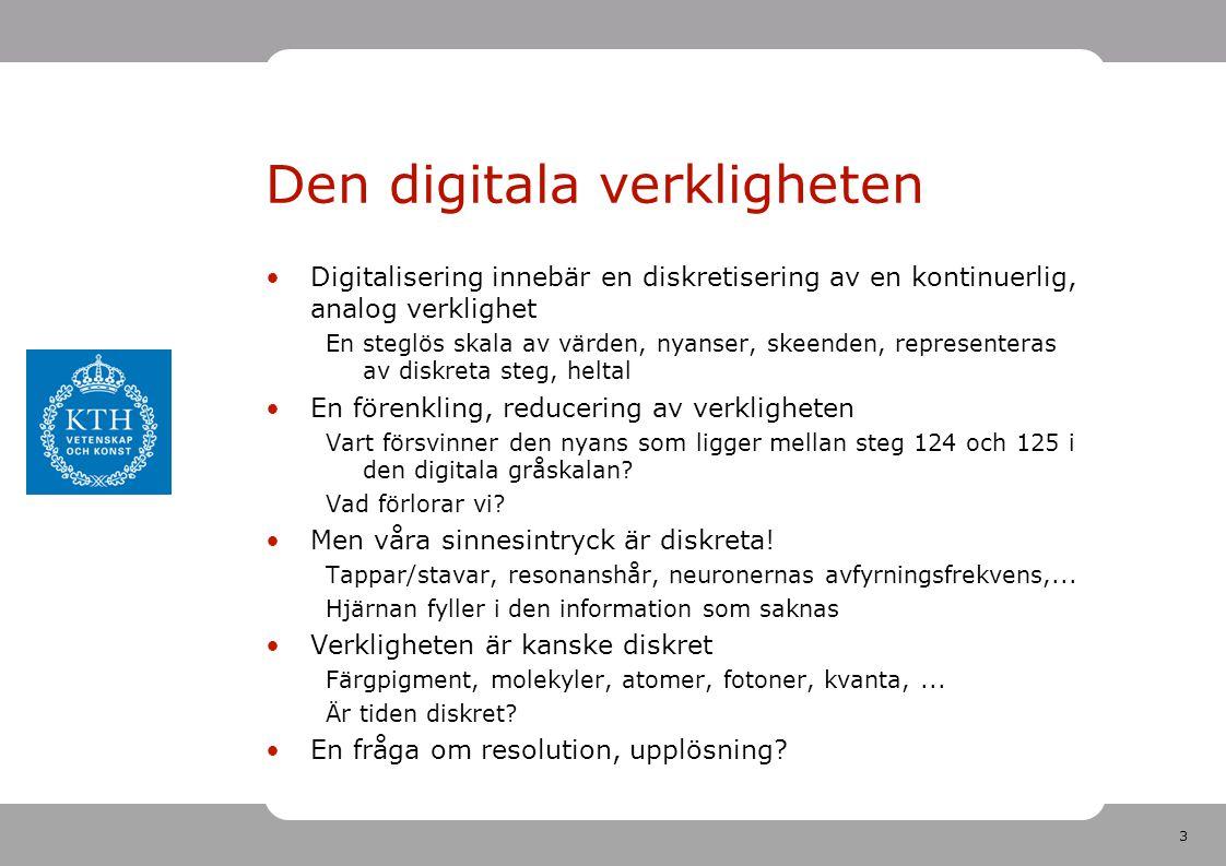3 Den digitala verkligheten •Digitalisering innebär en diskretisering av en kontinuerlig, analog verklighet En steglös skala av värden, nyanser, skeenden, representeras av diskreta steg, heltal •En förenkling, reducering av verkligheten Vart försvinner den nyans som ligger mellan steg 124 och 125 i den digitala gråskalan.
