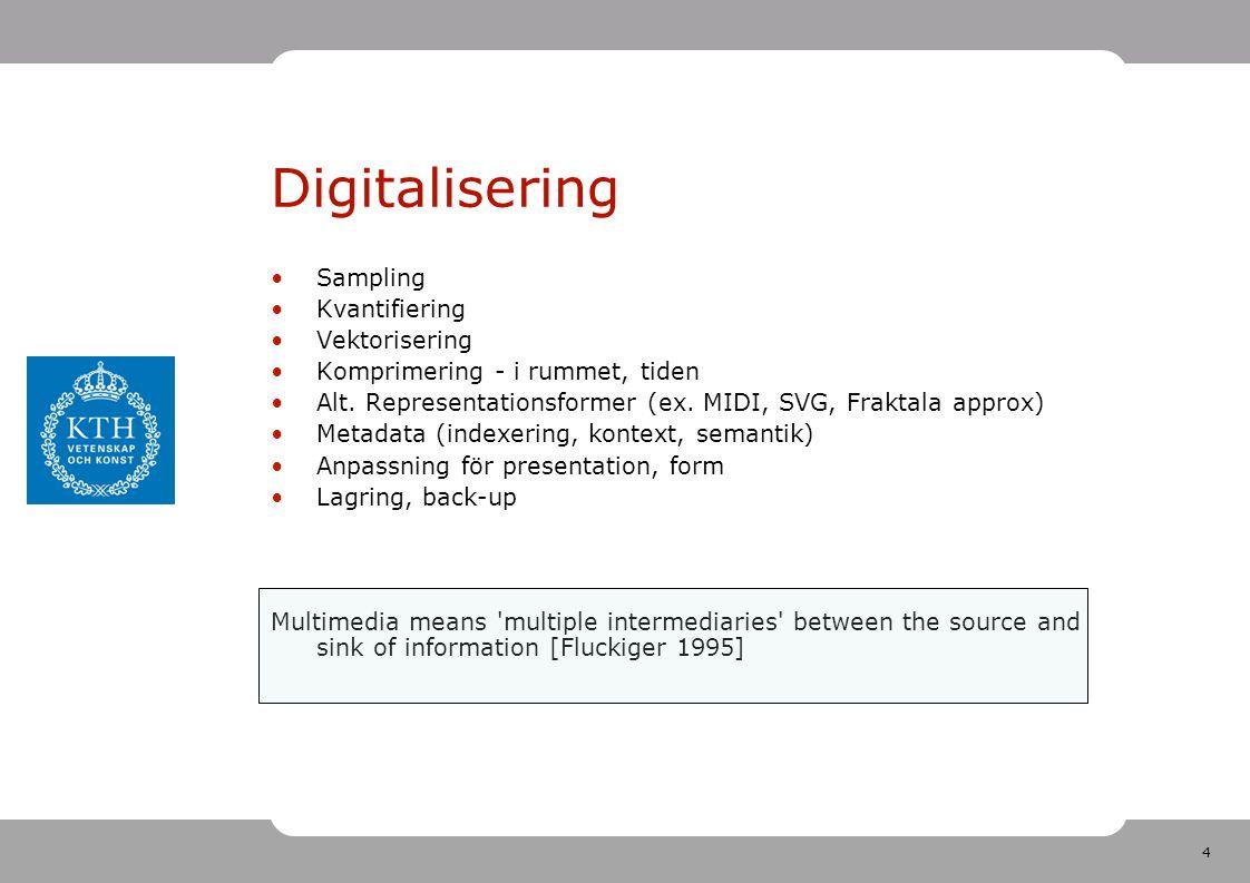 4 Digitalisering •Sampling •Kvantifiering •Vektorisering •Komprimering - i rummet, tiden •Alt. Representationsformer (ex. MIDI, SVG, Fraktala approx)