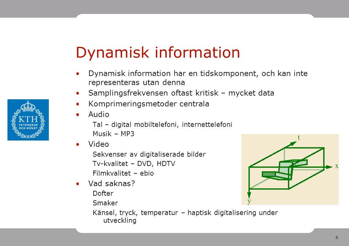 6 Dynamisk information •Dynamisk information har en tidskomponent, och kan inte representeras utan denna •Samplingsfrekvensen oftast kritisk – mycket data •Komprimeringsmetoder centrala •Audio Tal – digital mobiltelefoni, internettelefoni Musik – MP3 •Video Sekvenser av digitaliserade bilder Tv-kvalitet – DVD, HDTV Filmkvalitet – ebio •Vad saknas.
