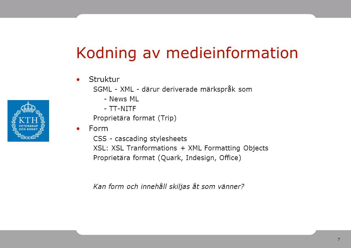 7 Kodning av medieinformation •Struktur SGML - XML - därur deriverade märkspråk som - News ML - TT-NITF Proprietära format (Trip) •Form CSS - cascading stylesheets XSL: XSL Tranformations + XML Formatting Objects Proprietära format (Quark, Indesign, Office) Kan form och innehåll skiljas åt som vänner?
