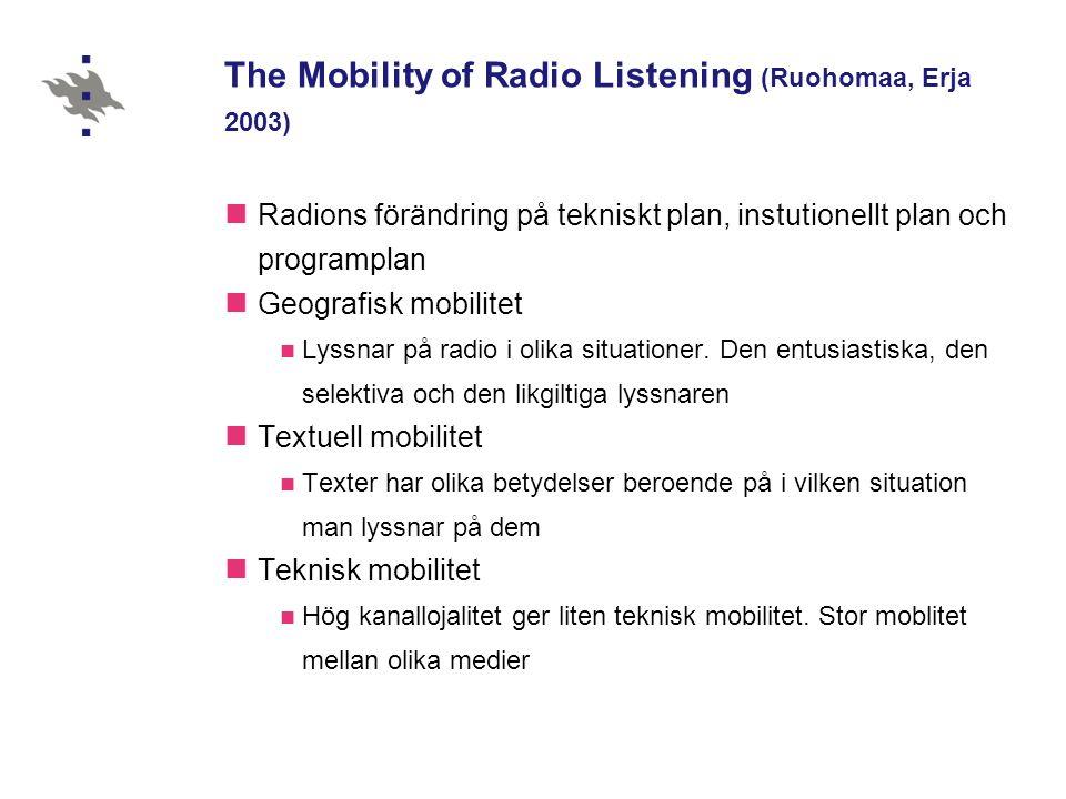 The Mobility of Radio Listening (Ruohomaa, Erja 2003)  Radions förändring på tekniskt plan, instutionellt plan och programplan  Geografisk mobilitet  Lyssnar på radio i olika situationer.