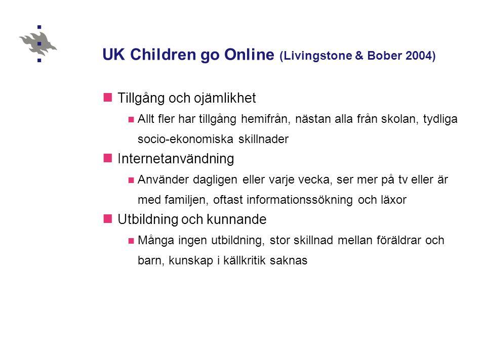 UK Children go Online (Livingstone & Bober 2004)  Tillgång och ojämlikhet  Allt fler har tillgång hemifrån, nästan alla från skolan, tydliga socio-ekonomiska skillnader  Internetanvändning  Använder dagligen eller varje vecka, ser mer på tv eller är med familjen, oftast informationssökning och läxor  Utbildning och kunnande  Många ingen utbildning, stor skillnad mellan föräldrar och barn, kunskap i källkritik saknas