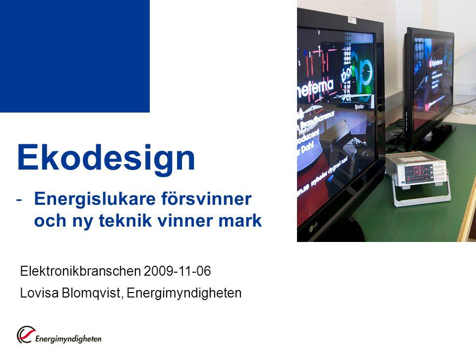 Ekodesign -Energislukare försvinner och ny teknik vinner mark Elektronikbranschen 2009-11-06 Lovisa Blomqvist, Energimyndigheten