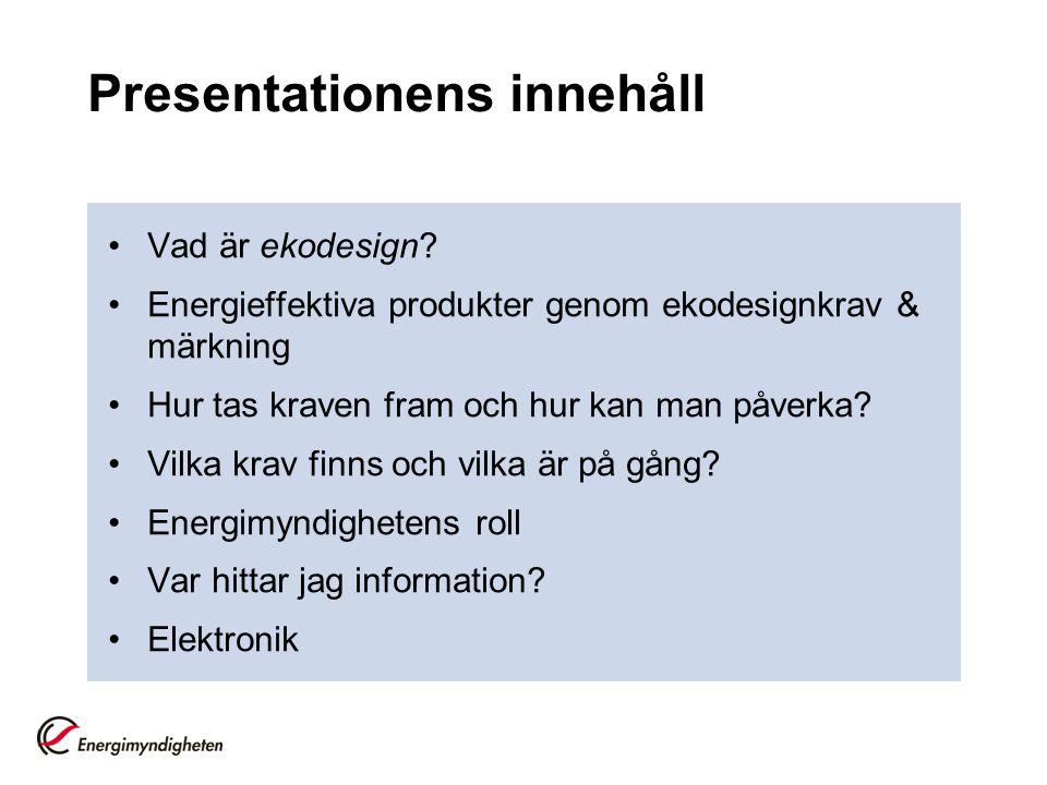 Presentationens innehåll •Vad är ekodesign? •Energieffektiva produkter genom ekodesignkrav & märkning •Hur tas kraven fram och hur kan man påverka? •V