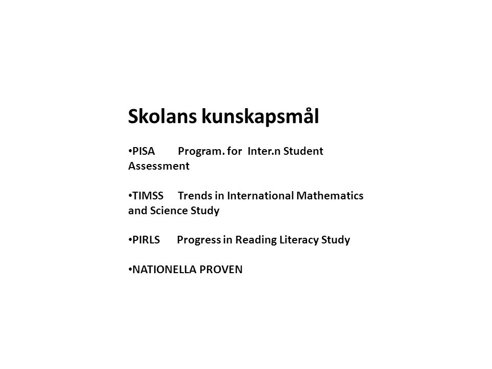 Skolans kunskapsmål • PISA Program. for Inter.n Student Assessment • TIMSS Trends in International Mathematics and Science Study • PIRLS Progress in R