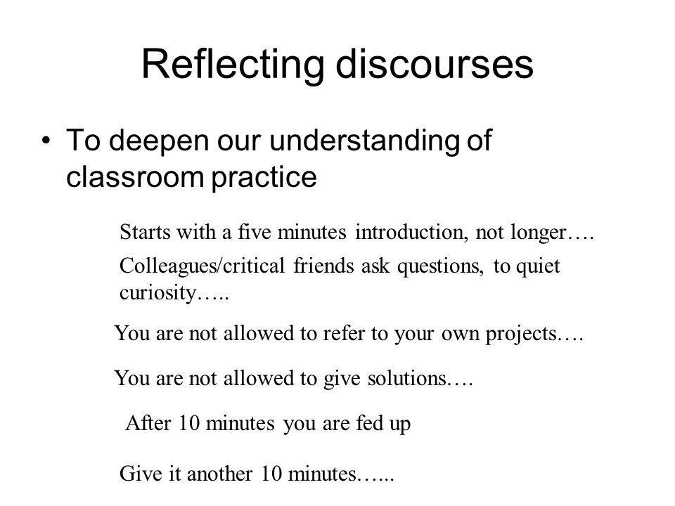 Reflecting discourses •To deepen our understanding of classroom practice Starts with a five minutes introduction, not longer…. Colleagues/critical fri