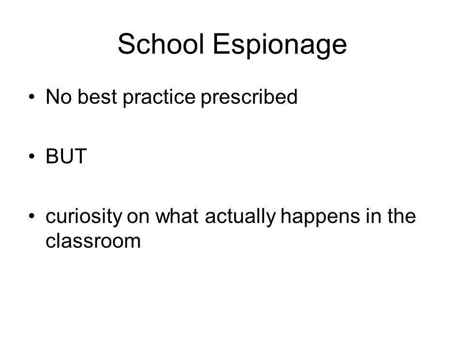 School Espionage •No best practice prescribed •BUT •curiosity on what actually happens in the classroom