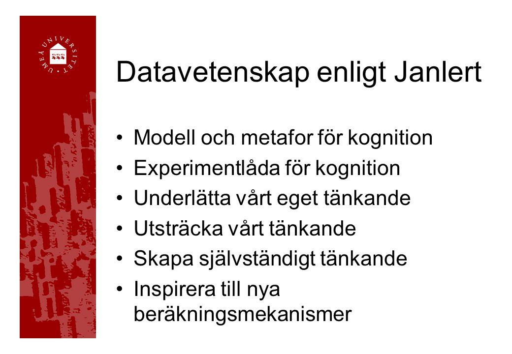 Datavetenskap enligt Janlert •Modell och metafor för kognition •Experimentlåda för kognition •Underlätta vårt eget tänkande •Utsträcka vårt tänkande •Skapa självständigt tänkande •Inspirera till nya beräkningsmekanismer