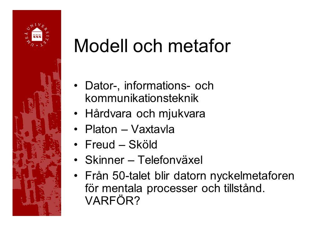 Modell och metafor •Dator-, informations- och kommunikationsteknik •Hårdvara och mjukvara •Platon – Vaxtavla •Freud – Sköld •Skinner – Telefonväxel •Från 50-talet blir datorn nyckelmetaforen för mentala processer och tillstånd.