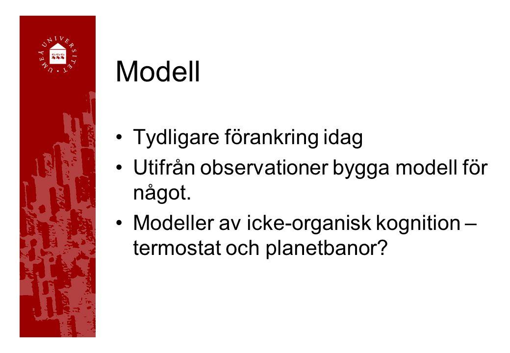 Modell •Tydligare förankring idag •Utifrån observationer bygga modell för något. •Modeller av icke-organisk kognition – termostat och planetbanor?