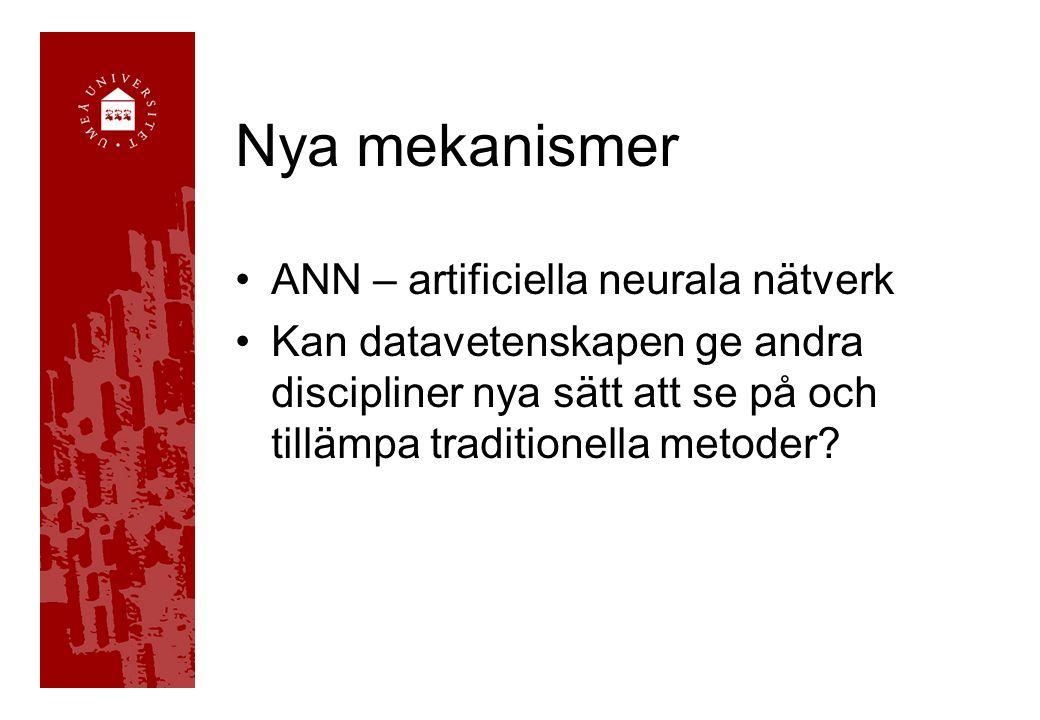 Nya mekanismer •ANN – artificiella neurala nätverk •Kan datavetenskapen ge andra discipliner nya sätt att se på och tillämpa traditionella metoder?