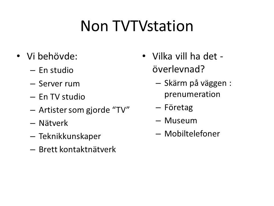 Non TVTVstation • Vi behövde: – En studio – Server rum – En TV studio – Artister som gjorde TV – Nätverk – Teknikkunskaper – Brett kontaktnätverk • Vilka vill ha det - överlevnad.