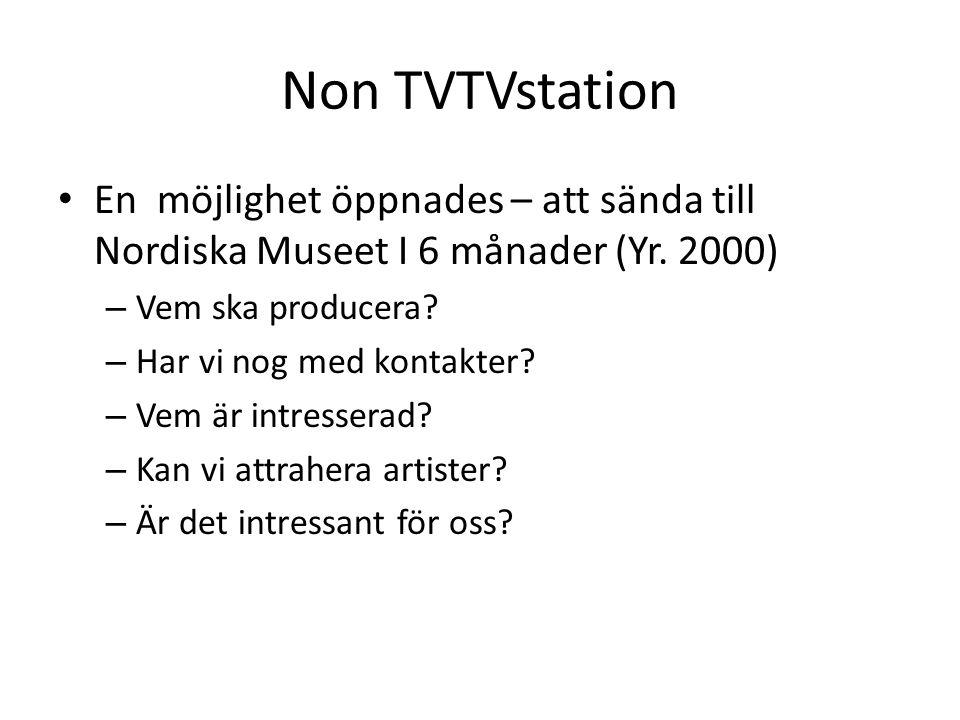 Non TVTVstation • En möjlighet öppnades – att sända till Nordiska Museet I 6 månader (Yr. 2000) – Vem ska producera? – Har vi nog med kontakter? – Vem