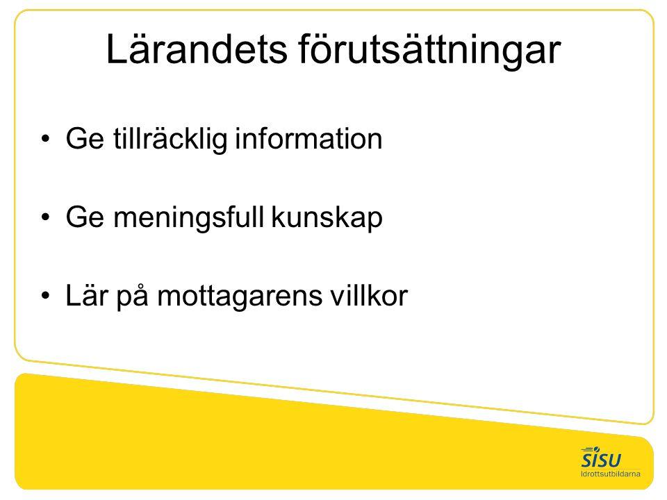 Lärandets förutsättningar •Ge tillräcklig information •Ge meningsfull kunskap •Lär på mottagarens villkor