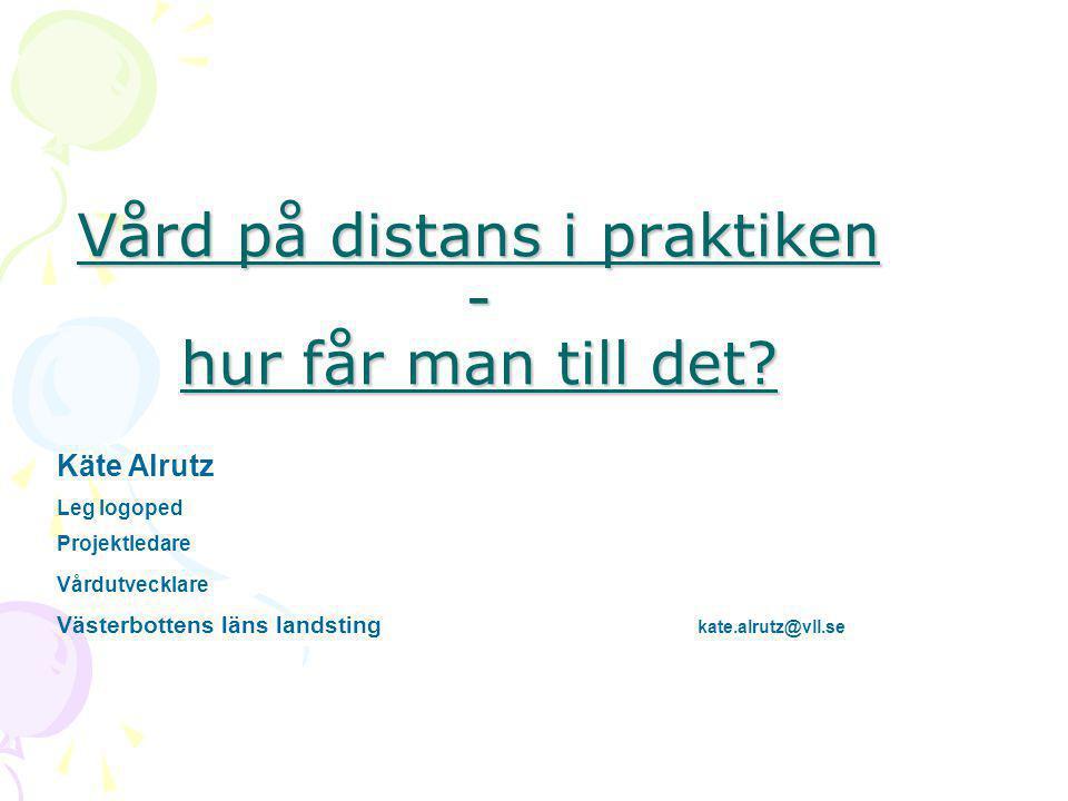 Vård på distans i praktiken - hur får man till det? Käte Alrutz Leg logoped Projektledare Vårdutvecklare Västerbottens läns landsting kate.alrutz@vll.