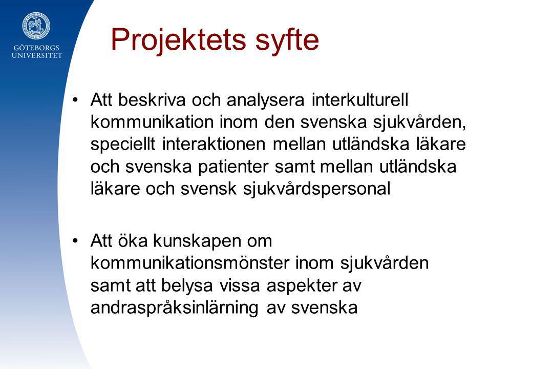 Projektets syfte •Att beskriva och analysera interkulturell kommunikation inom den svenska sjukvården, speciellt interaktionen mellan utländska läkare