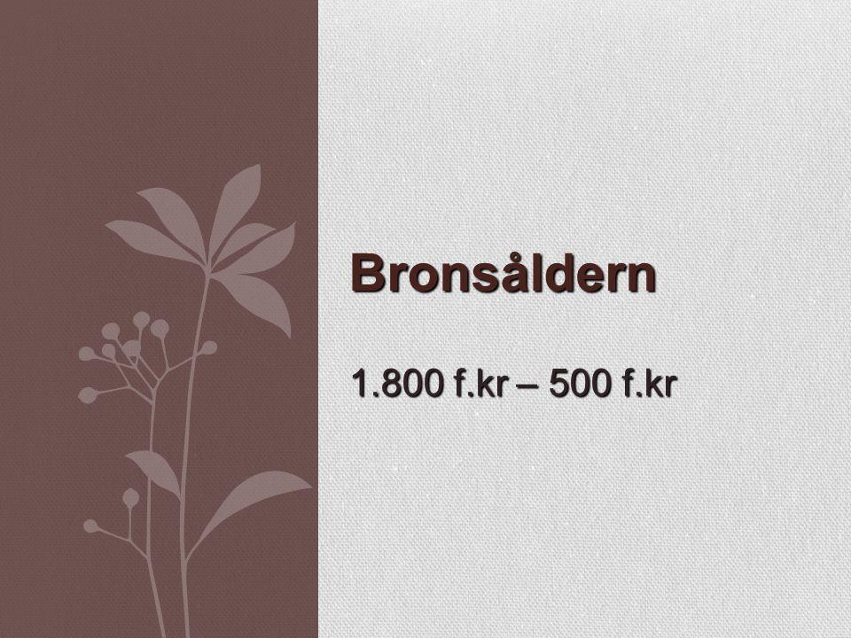 1.800 f.kr – 500 f.kr Bronsåldern