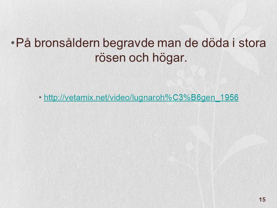 15 •På bronsåldern begravde man de döda i stora rösen och högar. •http://vetamix.net/video/lugnaroh%C3%B6gen_1956http://vetamix.net/video/lugnaroh%C3%