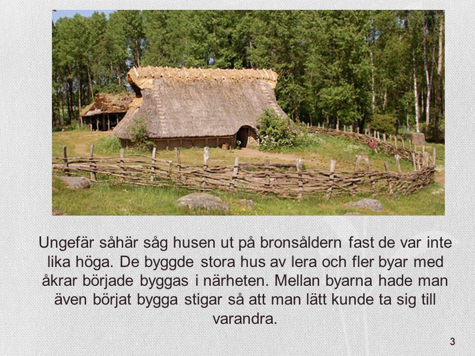 3 Ungefär såhär såg husen ut på bronsåldern fast de var inte lika höga. De byggde stora hus av lera och fler byar med åkrar började byggas i närheten.