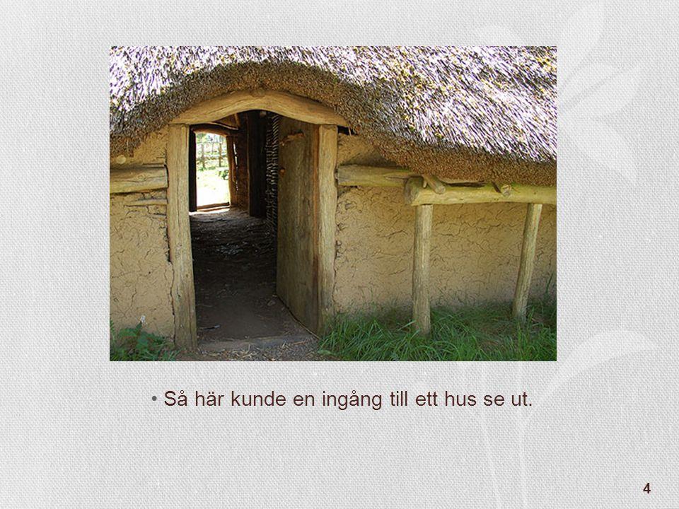 4 •Så här kunde en ingång till ett hus se ut.