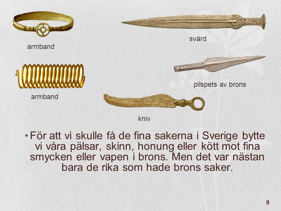 9 •För att vi skulle få de fina sakerna i Sverige bytte vi våra pälsar, skinn, honung eller kött mot fina smycken eller vapen i brons. Men det var näs