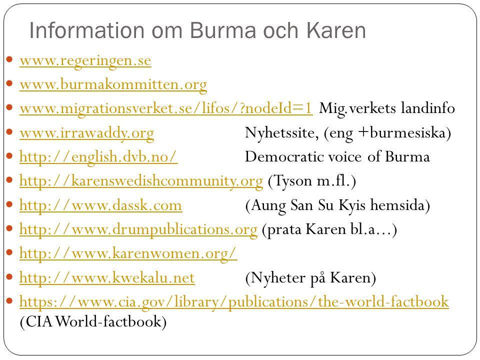Information om Burma och Karen  www.regeringen.se www.regeringen.se  www.burmakommitten.org www.burmakommitten.org  www.migrationsverket.se/lifos/?nodeId=1 Mig.verkets landinfo www.migrationsverket.se/lifos/?nodeId=1  www.irrawaddy.org Nyhetssite, (eng +burmesiska) www.irrawaddy.org  http://english.dvb.no/ Democratic voice of Burma http://english.dvb.no/  http://karenswedishcommunity.org (Tyson m.fl.) http://karenswedishcommunity.org  http://www.dassk.com (Aung San Su Kyis hemsida) http://www.dassk.com  http://www.drumpublications.org (prata Karen bl.a...) http://www.drumpublications.org  http://www.karenwomen.org/ http://www.karenwomen.org/  http://www.kwekalu.net (Nyheter på Karen) http://www.kwekalu.net  https://www.cia.gov/library/publications/the-world-factbook (CIA World-factbook) https://www.cia.gov/library/publications/the-world-factbook