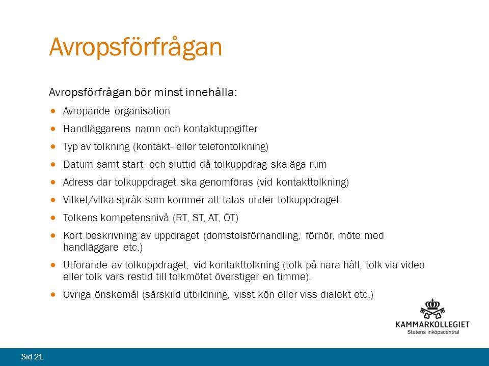 Sid 21 Avropsförfrågan Avropsförfrågan bör minst innehålla: Avropande organisation Handläggarens namn och kontaktuppgifter Typ av tolkning (kontakt- e