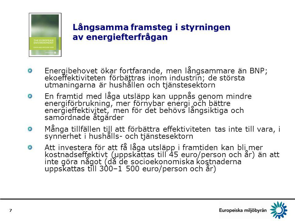 7 Långsamma framsteg i styrningen av energiefterfrågan Energibehovet ökar fortfarande, men långsammare än BNP; ekoeffektiviteten förbättras inom industrin; de största utmaningarna är hushållen och tjänstesektorn En framtid med låga utsläpp kan uppnås genom mindre energiförbrukning, mer förnybar energi och bättre energieffektivitet, men för det behövs långsiktiga och samordnade åtgärder Många tillfällen till att förbättra effektiviteten tas inte till vara, i synnerhet i hushålls- och tjänstesektorn Att investera för att få låga utsläpp i framtiden kan bli mer kostnadseffektivt (uppskattas till 45 euro/person och år) än att inte göra något (då de socioekonomiska kostnaderna uppskattas till 300–1 500 euro/person och år)