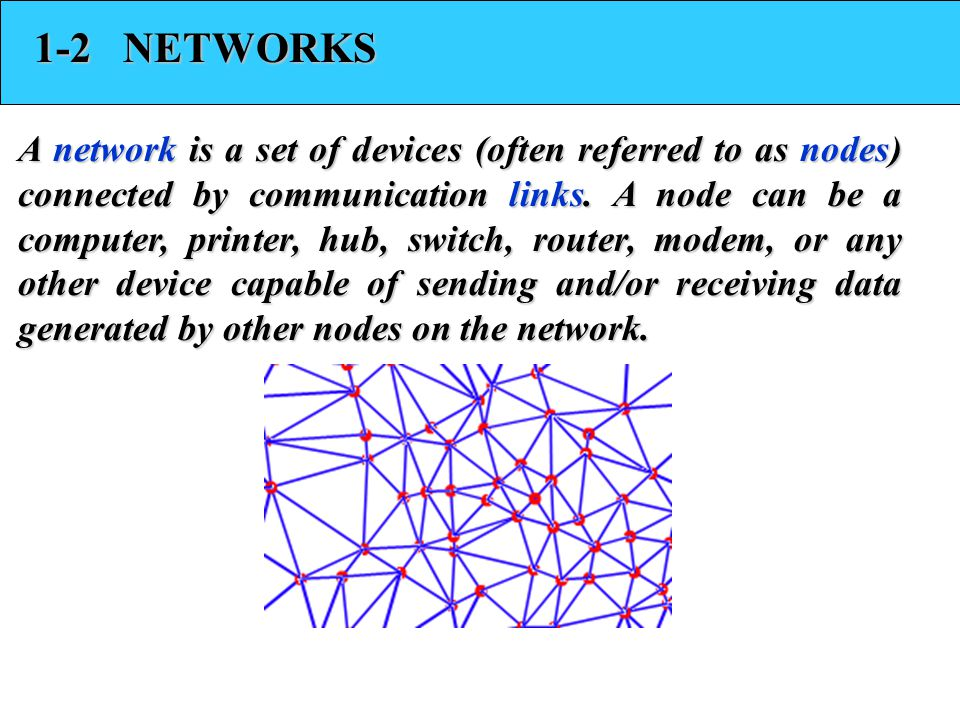 1-2 NETWORKS A network is a set of devices (often referred to as nodes) connected by communication links. A node can be a computer, printer, hub, swit