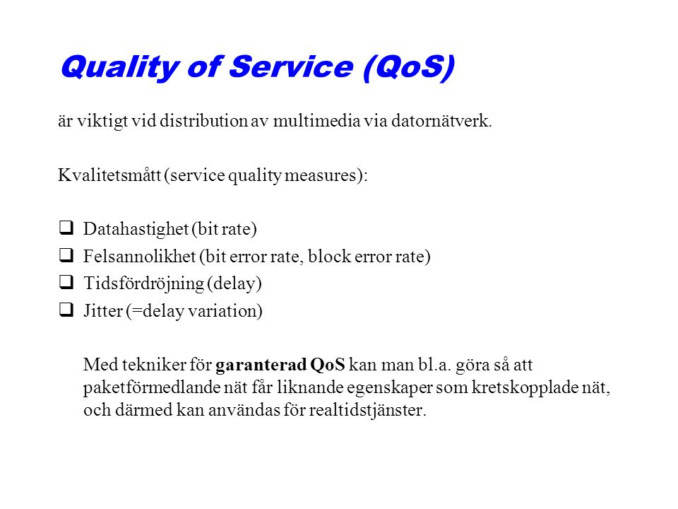 Quality of Service (QoS) är viktigt vid distribution av multimedia via datornätverk. Kvalitetsmått (service quality measures): qDatahastighet (bit rat