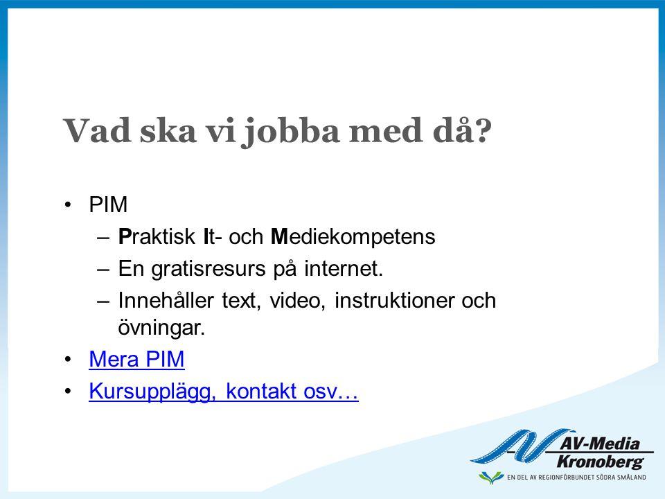 Vad ska vi jobba med då? •PIM –Praktisk It- och Mediekompetens –En gratisresurs på internet. –Innehåller text, video, instruktioner och övningar. •Mer
