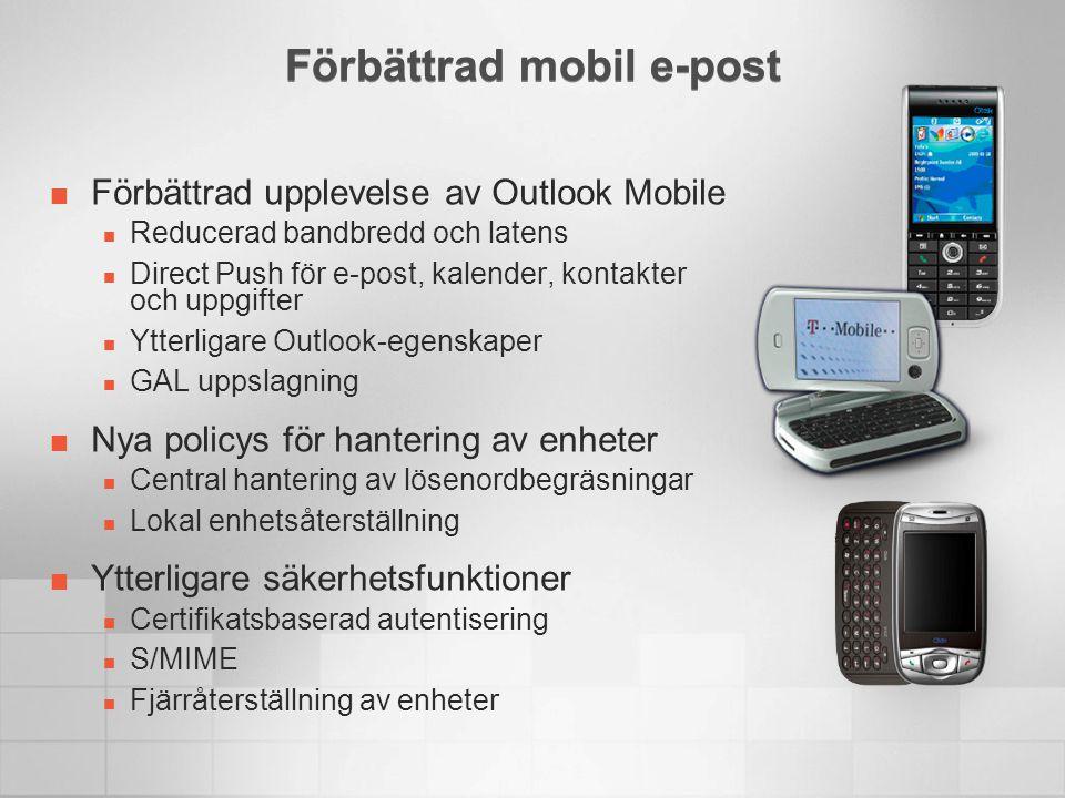 Förbättrad mobil e-post Förbättrad upplevelse av Outlook Mobile  Reducerad bandbredd och latens  Direct Push för e-post, kalender, kontakter och uppgifter  Ytterligare Outlook-egenskaper  GAL uppslagning Nya policys för hantering av enheter  Central hantering av lösenordbegräsningar  Lokal enhetsåterställning Ytterligare säkerhetsfunktioner  Certifikatsbaserad autentisering  S/MIME  Fjärråterställning av enheter