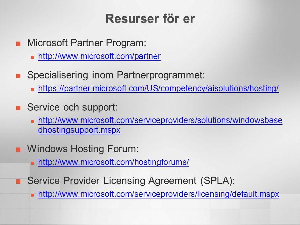 Resurser för er Microsoft Partner Program:  http://www.microsoft.com/partner http://www.microsoft.com/partner Specialisering inom Partnerprogrammet:  https://partner.microsoft.com/US/competency/aisolutions/hosting/ https://partner.microsoft.com/US/competency/aisolutions/hosting/ Service och support:  http://www.microsoft.com/serviceproviders/solutions/windowsbase dhostingsupport.mspx http://www.microsoft.com/serviceproviders/solutions/windowsbase dhostingsupport.mspx Windows Hosting Forum:  http://www.microsoft.com/hostingforums/ http://www.microsoft.com/hostingforums/ Service Provider Licensing Agreement (SPLA):  http://www.microsoft.com/serviceproviders/licensing/default.mspx http://www.microsoft.com/serviceproviders/licensing/default.mspx