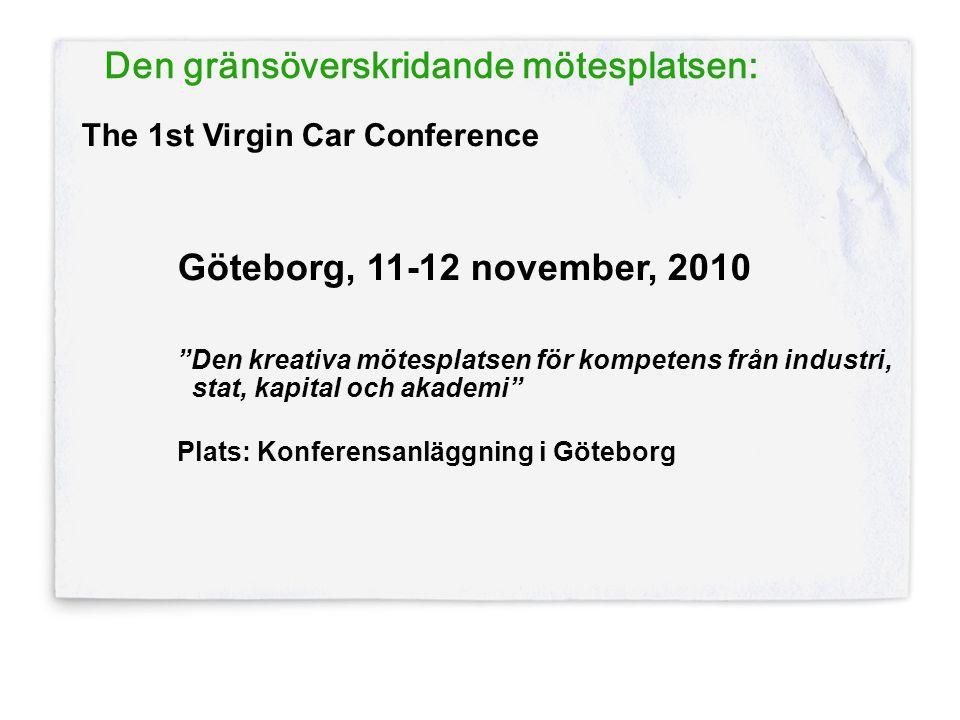 Den gränsöverskridande mötesplatsen: The 1st Virgin Car Conference Göteborg, 11-12 november, 2010 Den kreativa mötesplatsen för kompetens från industri, stat, kapital och akademi Plats: Konferensanläggning i Göteborg