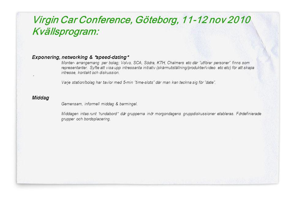 Virgin Car Conference, Göteborg, 11-12 nov 2010 Kvällsprogram: Exponering, networking & speed-dating Monter- arrangemang per bolag; Volvo, SCA, Södra, KTH, Chalmers etc där utförar personer finns som representanter.