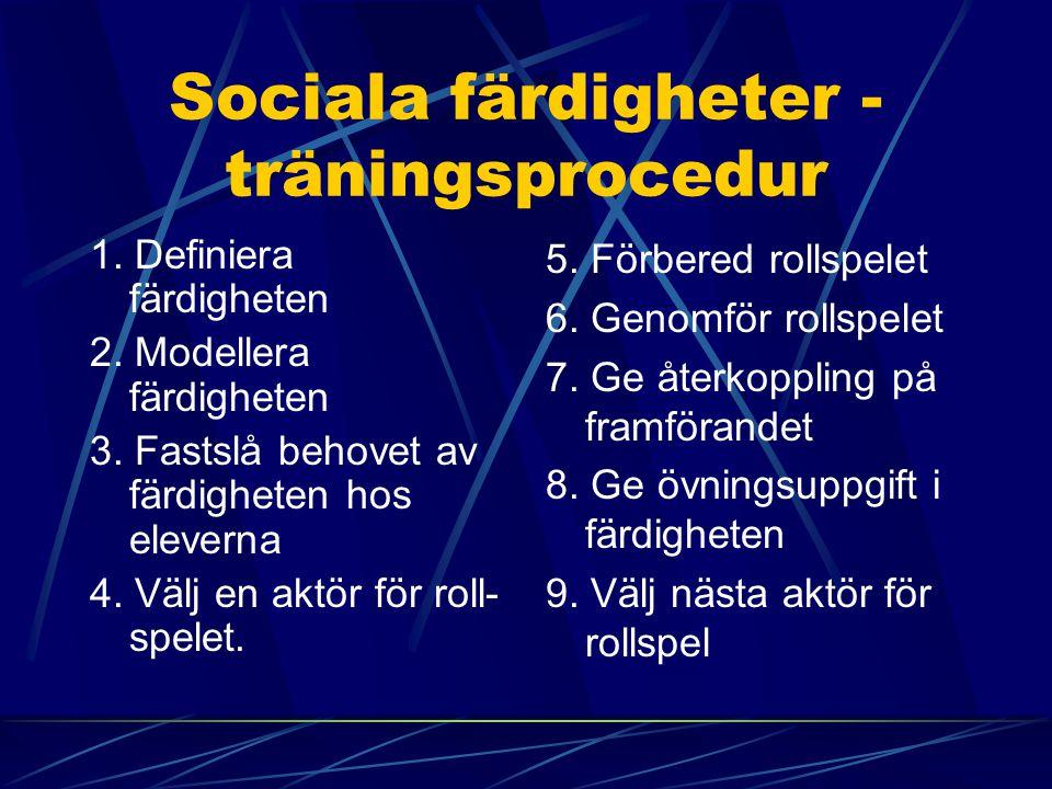 Sociala färdigheter - träningsprocedur 1. Definiera färdigheten 2. Modellera färdigheten 3. Fastslå behovet av färdigheten hos eleverna 4. Välj en akt