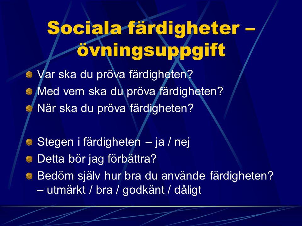 Sociala färdigheter – övningsuppgift Var ska du pröva färdigheten? Med vem ska du pröva färdigheten? När ska du pröva färdigheten? Stegen i färdighete