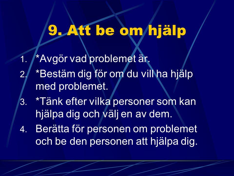 9. Att be om hjälp 1. *Avgör vad problemet är. 2. *Bestäm dig för om du vill ha hjälp med problemet. 3. *Tänk efter vilka personer som kan hjälpa dig